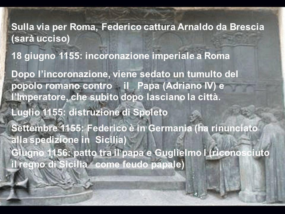Sulla via per Roma, Federico cattura Arnaldo da Brescia (sarà ucciso) 18 giugno 1155: incoronazione imperiale a Roma Dopo lincoronazione, viene sedato