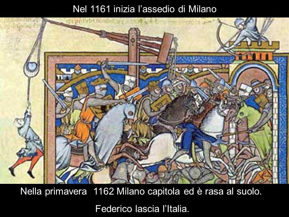 Nel 1161 inizia lassedio di Milano Nella primavera 1162 Milano capitola ed è rasa al suolo. Federico lascia lItalia.