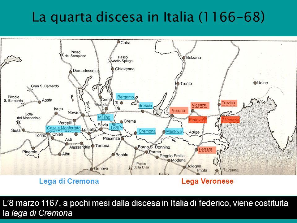 La quarta discesa in Italia (1166-68 ) Lega di CremonaLega Veronese..... L8 marzo 1167, a pochi mesi dalla discesa in Italia di federico, viene costit