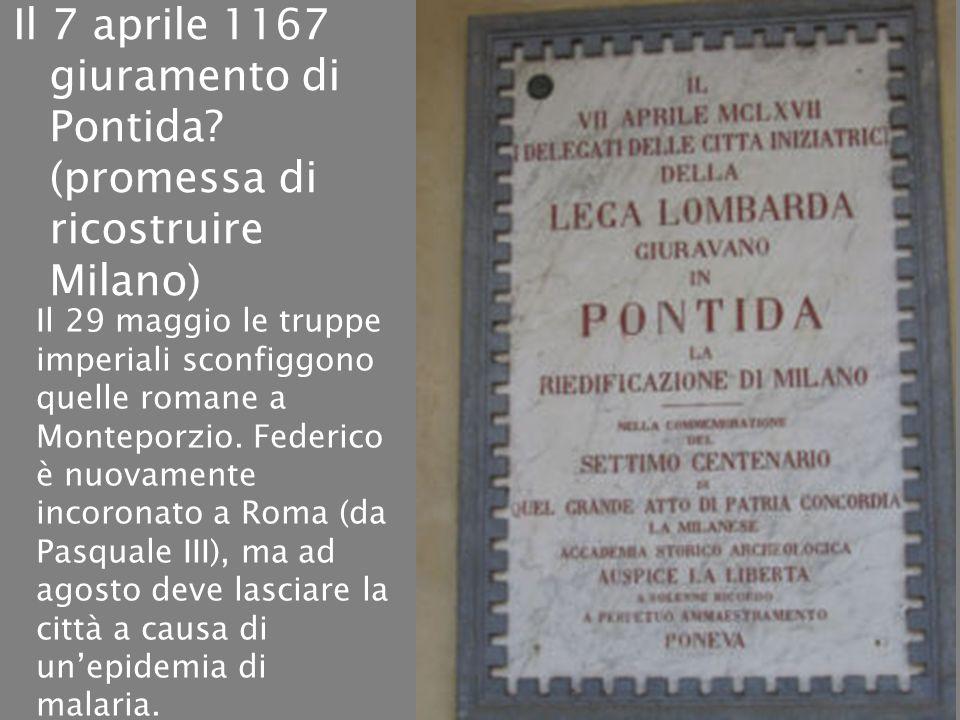 Il 7 aprile 1167 giuramento di Pontida? (promessa di ricostruire Milano) Il 29 maggio le truppe imperiali sconfiggono quelle romane a Monteporzio. Fed