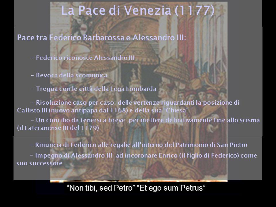 Non tibi, sed Petro Et ego sum Petrus La Pace di Venezia (1177 ) Pace tra Federico Barbarossa e Alessandro III: - Federico riconosce Alessandro III -