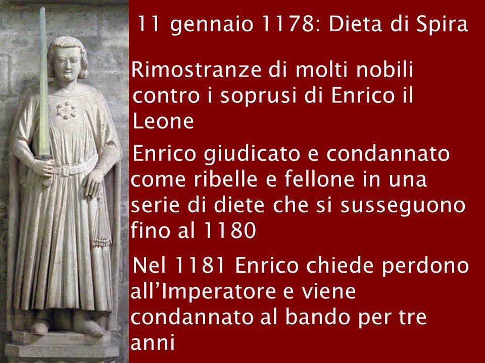 11 gennaio 1178: Dieta di Spira Rimostranze di molti nobili contro i soprusi di Enrico il Leone Enrico giudicato e condannato come ribelle e fellone i