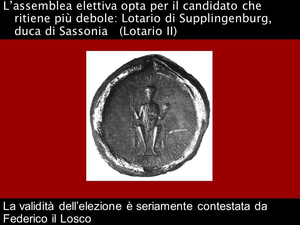 Lassemblea elettiva opta per il candidato che ritiene più debole: Lotario di Supplingenburg, duca di Sassonia (Lotario II) La validità dellelezione è