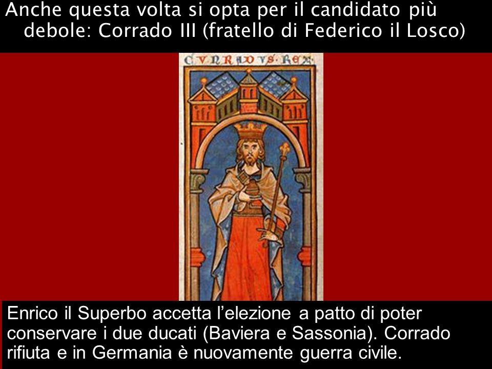 Anche questa volta si opta per il candidato più debole: Corrado III (fratello di Federico il Losco) Enrico il Superbo accetta lelezione a patto di pot