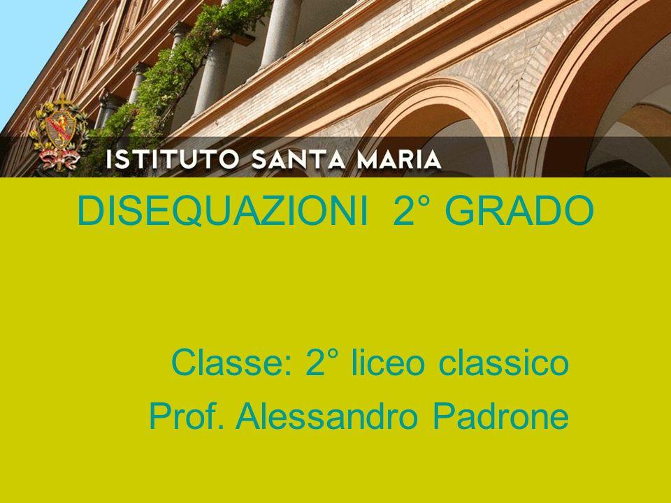 DISEQUAZIONI 2° GRADO Classe: 2° liceo classico Prof. Alessandro Padrone