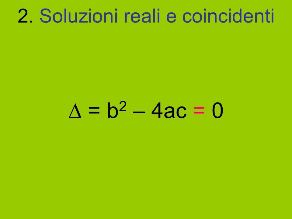 2. Soluzioni reali e coincidenti = b 2 – 4ac = 0
