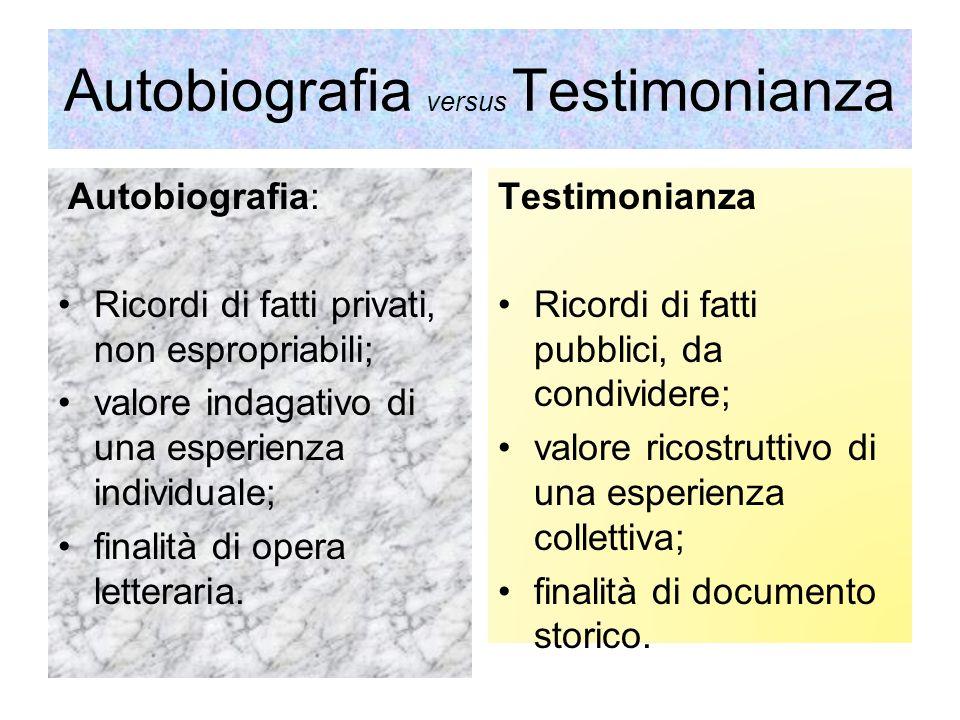 Autobiografia versus Testimonianza Autobiografia: Ricordi di fatti privati, non espropriabili; valore indagativo di una esperienza individuale; finalità di opera letteraria.