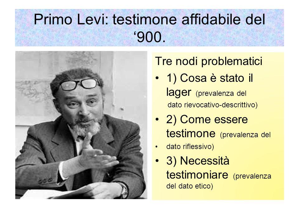 Primo Levi: testimone affidabile del 900. Tre nodi problematici 1) Cosa è stato il lager (prevalenza del dato rievocativo-descrittivo) 2) Come essere