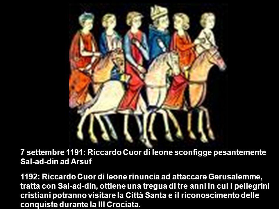 7 settembre 1191: Riccardo Cuor di leone sconfigge pesantemente Sal-ad-din ad Arsuf 1192: Riccardo Cuor di leone rinuncia ad attaccare Gerusalemme, tratta con Sal-ad-din, ottiene una tregua di tre anni in cui i pellegrini cristiani potranno visitare la Città Santa e il riconoscimento delle conquiste durante la III Crociata.
