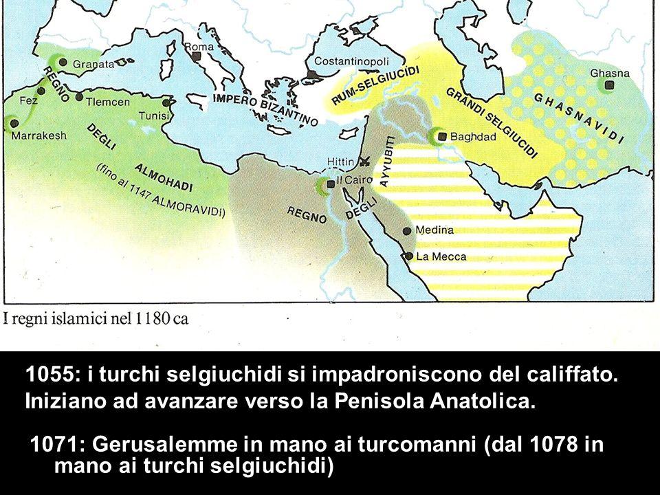 1071: Gerusalemme in mano ai turcomanni (dal 1078 in mano ai turchi selgiuchidi) 1055: i turchi selgiuchidi si impadroniscono del califfato. Iniziano