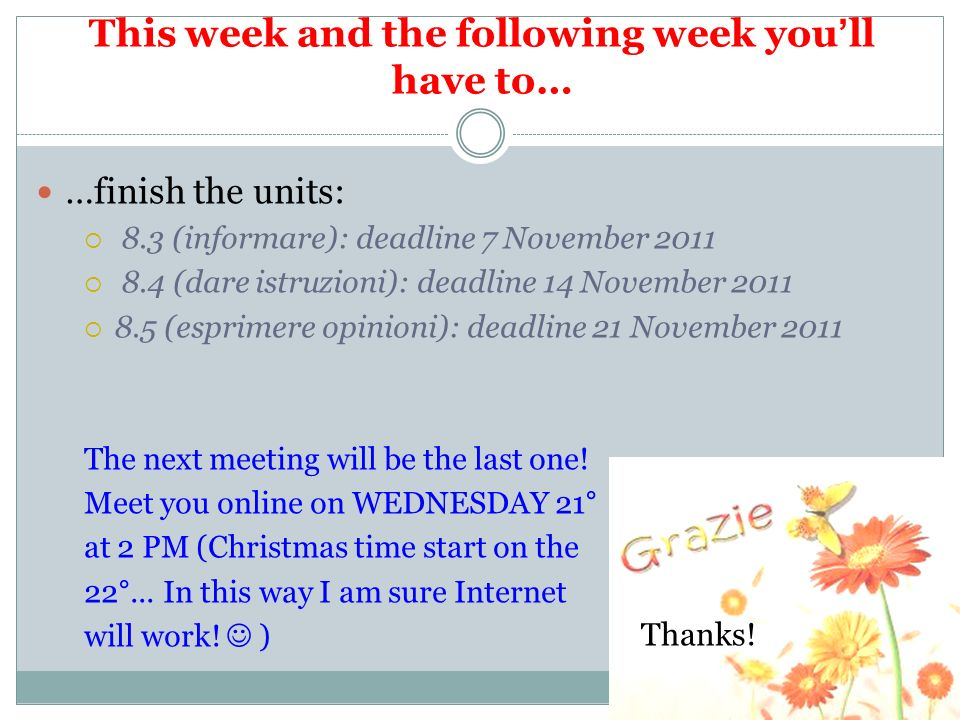 This week and the following week youll have to… …finish the units: 8.3 (informare): deadline 7 November 2011 8.4 (dare istruzioni): deadline 14 Novemb