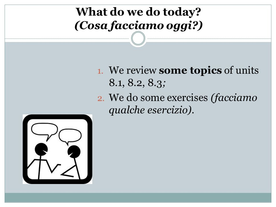 What do we do today? (Cosa facciamo oggi?) 1. We review some topics of units 8.1, 8.2, 8.3; 2. We do some exercises (facciamo qualche esercizio).