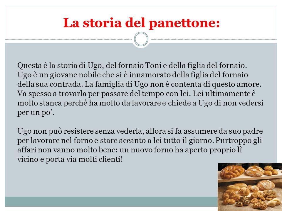 La storia del panettone: Questa è la storia di Ugo, del fornaio Toni e della figlia del fornaio. Ugo è un giovane nobile che si è innamorato della fig