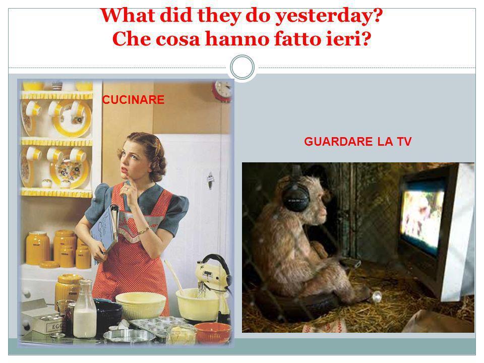 What did they do yesterday? Che cosa hanno fatto ieri? CUCINARE GUARDARE LA TV