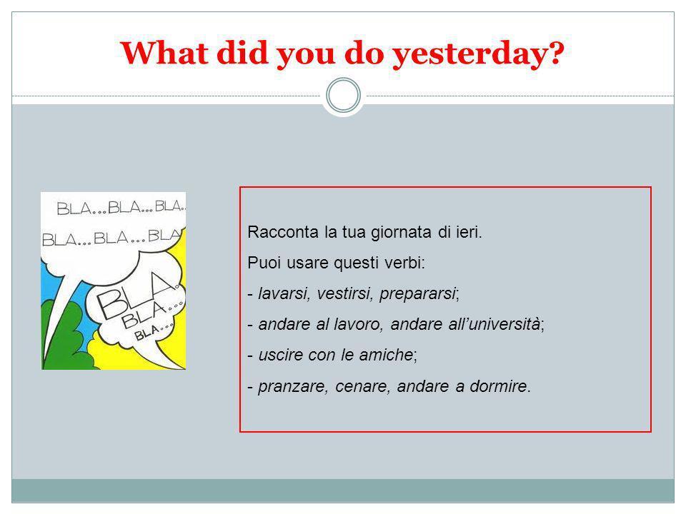 What did you do yesterday? Racconta la tua giornata di ieri. Puoi usare questi verbi: - lavarsi, vestirsi, prepararsi; - andare al lavoro, andare allu
