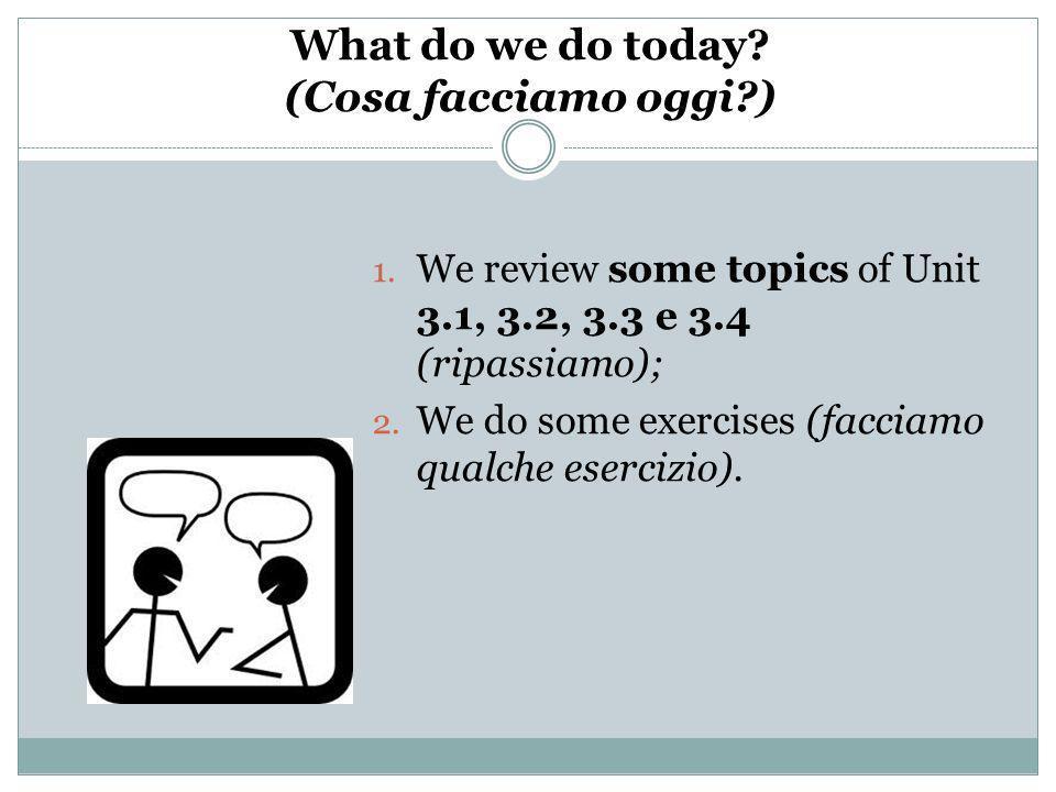 What do we do today? (Cosa facciamo oggi?) 1. We review some topics of Unit 3.1, 3.2, 3.3 e 3.4 (ripassiamo); 2. We do some exercises (facciamo qualch