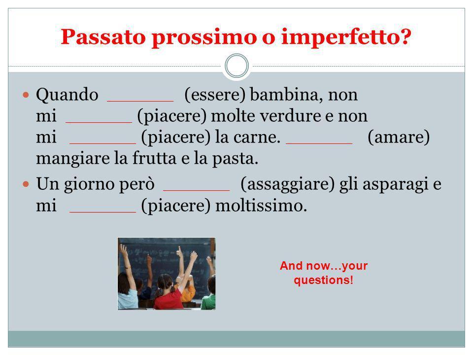 Passato prossimo o imperfetto? Quando _________ (essere) bambina, non mi _________ (piacere) molte verdure e non mi _________ (piacere) la carne. ____