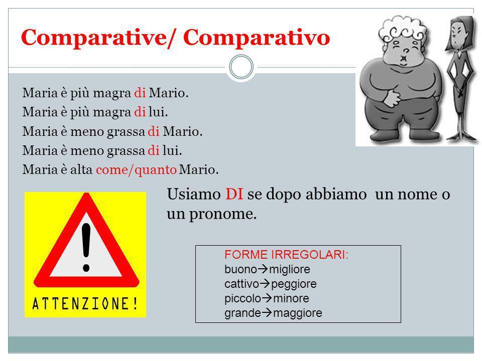 Comparative/ Comparativo Maria è più magra di Mario. Maria è più magra di lui. Maria è meno grassa di Mario. Maria è meno grassa di lui. Maria è alta