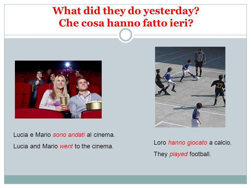 What did they do yesterday? Che cosa hanno fatto ieri? Lucia e Mario sono andati al cinema. Lucia and Mario went to the cinema. Loro hanno giocato a c