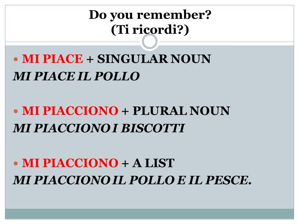 Do you remember? (Ti ricordi?) MI PIACE + SINGULAR NOUN MI PIACE IL POLLO MI PIACCIONO + PLURAL NOUN MI PIACCIONO I BISCOTTI MI PIACCIONO + A LIST MI