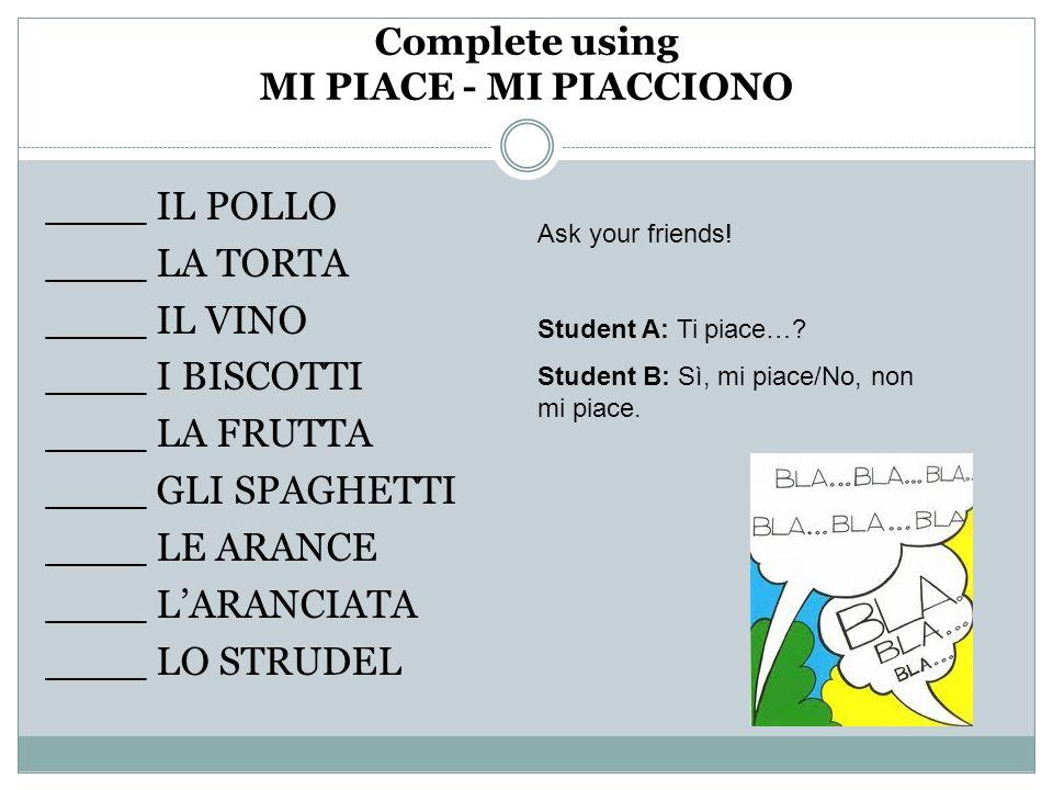 Complete using MI PIACE - MI PIACCIONO ____ IL POLLO ____ LA TORTA ____ IL VINO ____ I BISCOTTI ____ LA FRUTTA ____ GLI SPAGHETTI ____ LE ARANCE ____ LARANCIATA ____ LO STRUDEL Ask your friends.