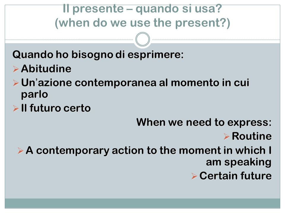 Il presente – quando si usa? (when do we use the present?) Quando ho bisogno di esprimere: Abitudine Abitudine Unazione contemporanea al momento in cu