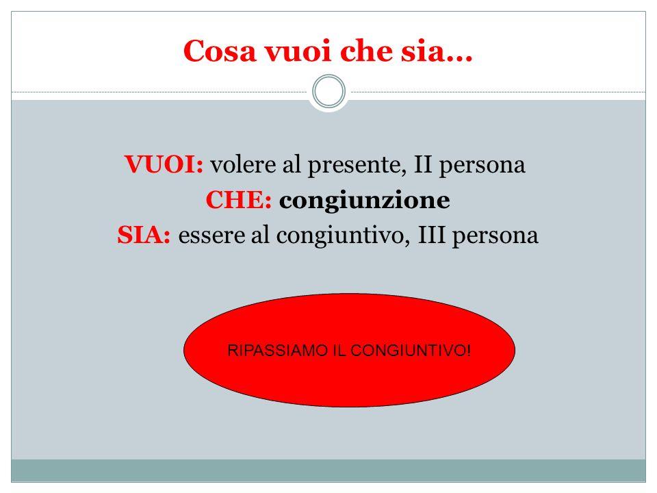Cosa vuoi che sia… VUOI: volere al presente, II persona CHE: congiunzione SIA: essere al congiuntivo, III persona RIPASSIAMO IL CONGIUNTIVO!