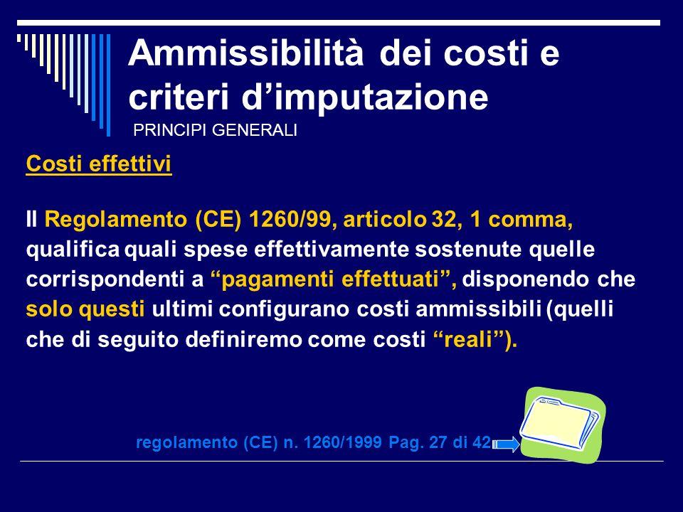 Ammissibilità dei costi e criteri dimputazione Costi effettivi Il Regolamento (CE) 1260/99, articolo 32, 1 comma, qualifica quali spese effettivamente sostenute quelle corrispondenti a pagamenti effettuati, disponendo che solo questi ultimi configurano costi ammissibili (quelli che di seguito definiremo come costi reali).