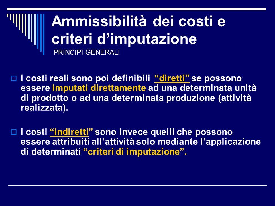 Ammissibilità dei costi e criteri dimputazione I costi reali sono poi definibili diretti se possono essere imputati direttamente ad una determinata unità di prodotto o ad una determinata produzione (attività realizzata).