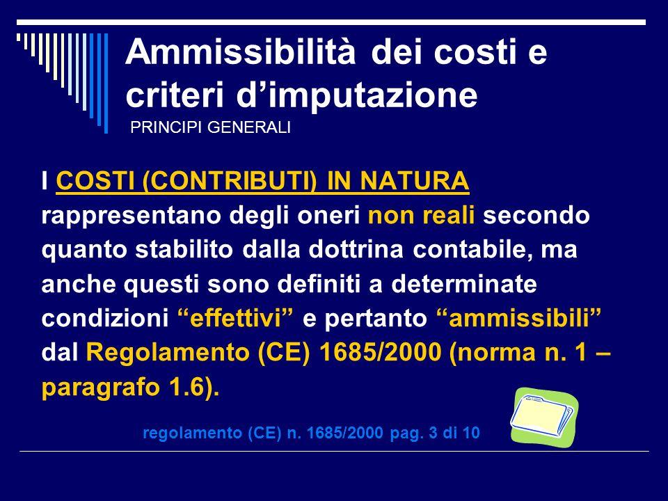 Ammissibilità dei costi e criteri dimputazione I COSTI (CONTRIBUTI) IN NATURA rappresentano degli oneri non reali secondo quanto stabilito dalla dottrina contabile, ma anche questi sono definiti a determinate condizioni effettivi e pertanto ammissibili dal Regolamento (CE) 1685/2000 (norma n.