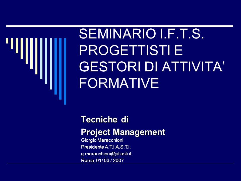 SEMINARIO I.F.T.S. PROGETTISTI E GESTORI DI ATTIVITA FORMATIVE Tecniche di Project Management Giorgio Maracchioni Presidente A.T.I.A.S.T.I. g.maracchi