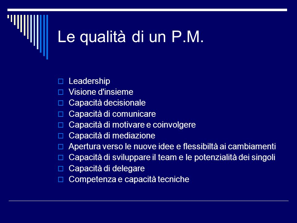 Le qualità di un P.M. Leadership Visione d'insieme Capacità decisionale Capacità di comunicare Capacità di motivare e coinvolgere Capacità di mediazio