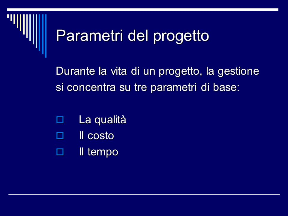 Parametri del progetto Durante la vita di un progetto, la gestione si concentra su tre parametri di base: La qualità La qualità Il costo Il costo Il t