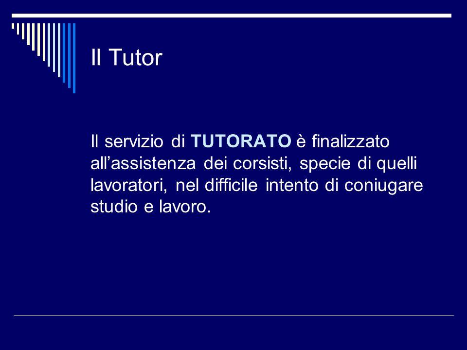 Il Tutor Il servizio di TUTORATO è finalizzato allassistenza dei corsisti, specie di quelli lavoratori, nel difficile intento di coniugare studio e la