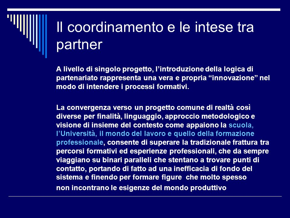 Il coordinamento e le intese tra partner A livello di singolo progetto, lintroduzione della logica di partenariato rappresenta una vera e propria innovazione nel modo di intendere i processi formativi.