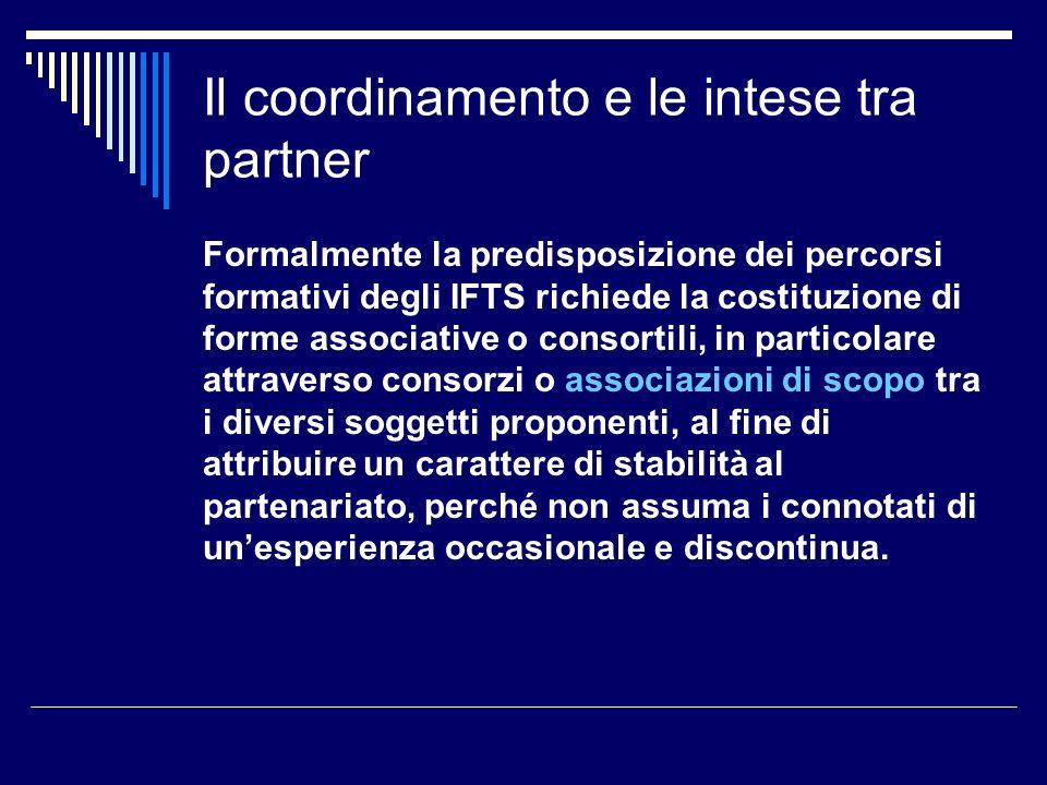 Il coordinamento e le intese tra partner Formalmente la predisposizione dei percorsi formativi degli IFTS richiede la costituzione di forme associativ