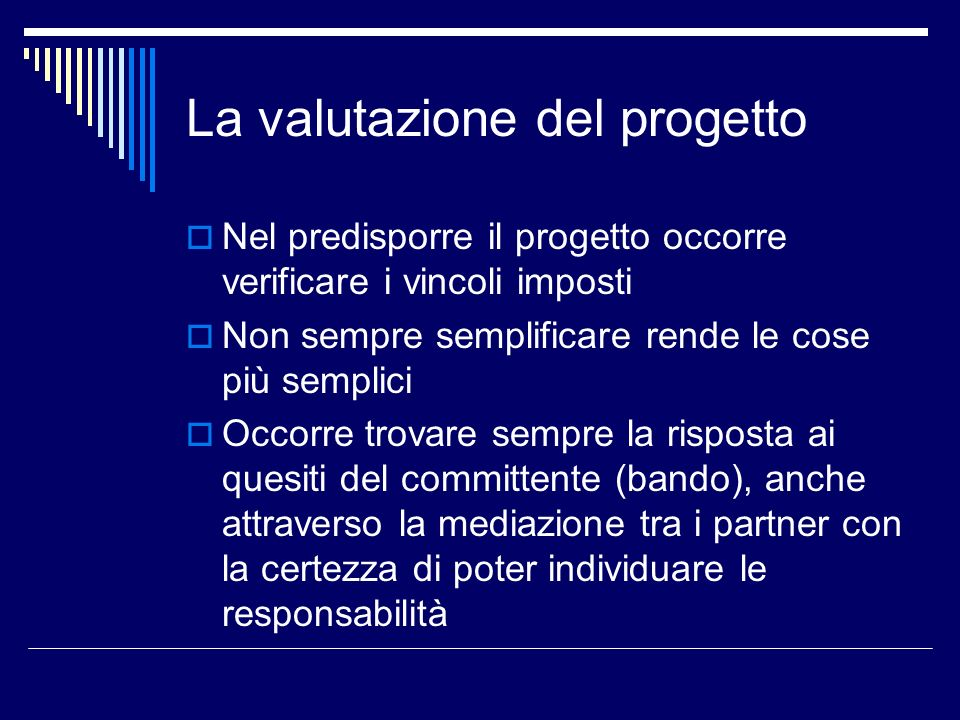 La valutazione del progetto Nel predisporre il progetto occorre verificare i vincoli imposti Non sempre semplificare rende le cose più semplici Occorr