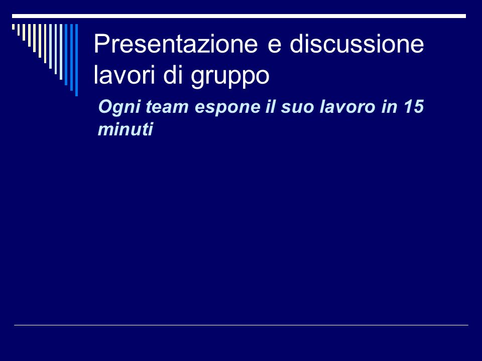 Presentazione e discussione lavori di gruppo Ogni team espone il suo lavoro in 15 minuti