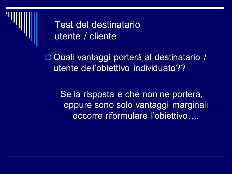 Test del destinatario utente / cliente Quali vantaggi porterà al destinatario / utente dellobiettivo individuato?? Se la risposta è che non ne porterà