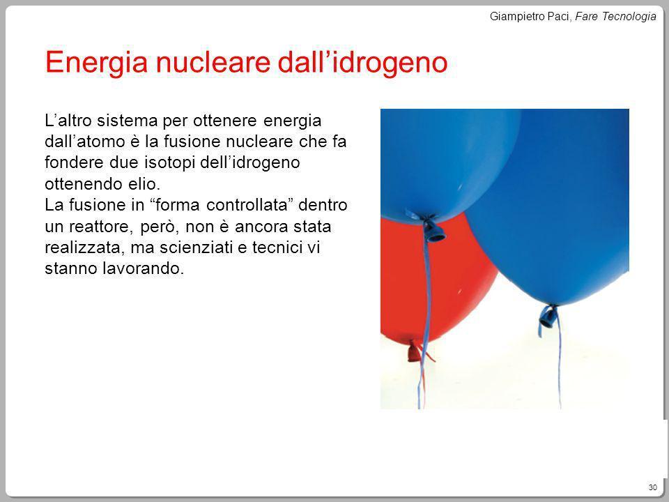 30 Giampietro Paci, Fare Tecnologia Energia nucleare dallidrogeno Laltro sistema per ottenere energia dallatomo è la fusione nucleare che fa fondere d