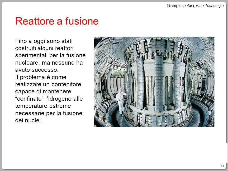 31 Giampietro Paci, Fare Tecnologia Reattore a fusione Fino a oggi sono stati costruiti alcuni reattori sperimentali per la fusione nucleare, ma nessu