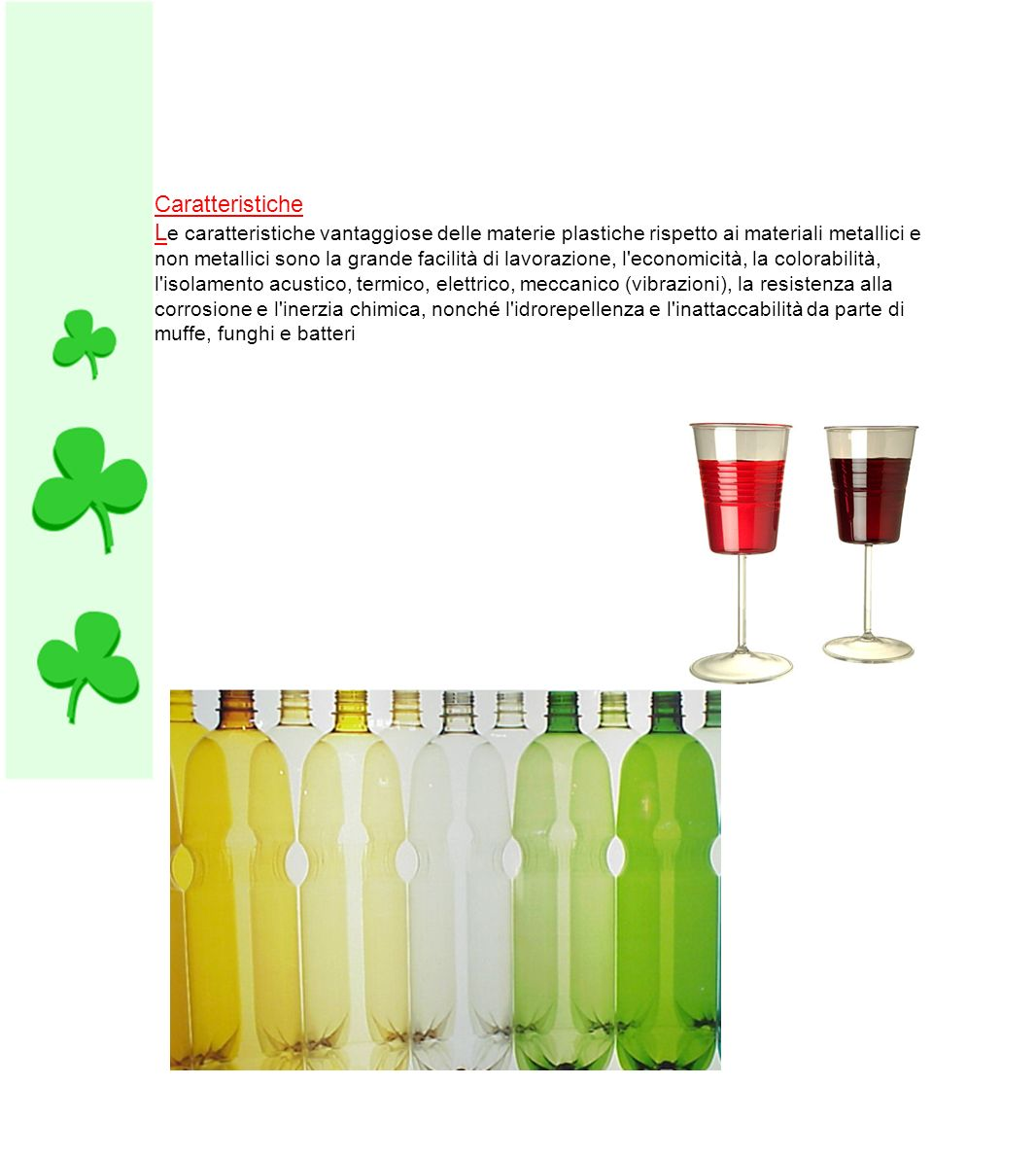 Caratteristiche L e caratteristiche vantaggiose delle materie plastiche rispetto ai materiali metallici e non metallici sono la grande facilità di lav