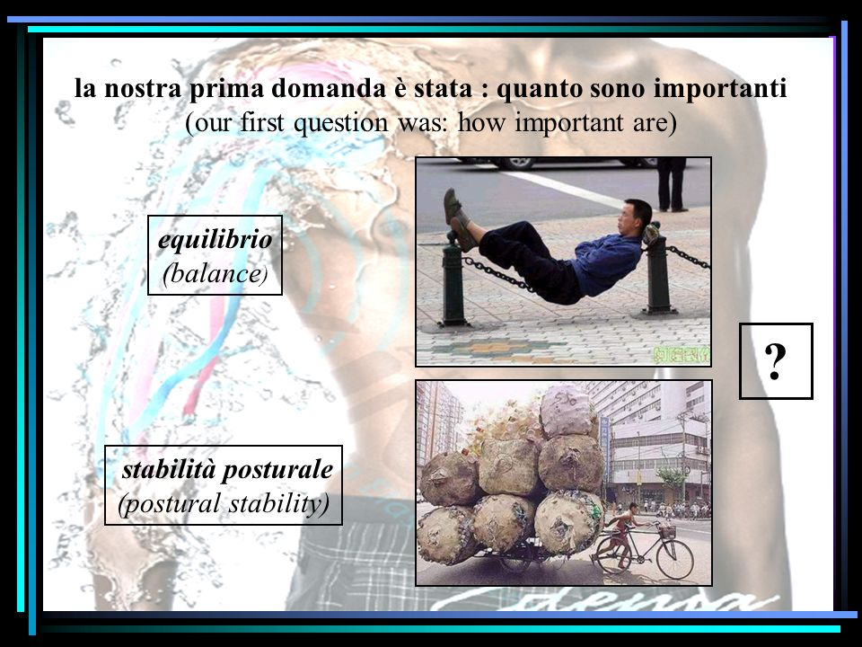 la nostra prima domanda è stata : quanto sono importanti (our first question was: how important are) equilibrio (balance ) stabilità posturale (postur