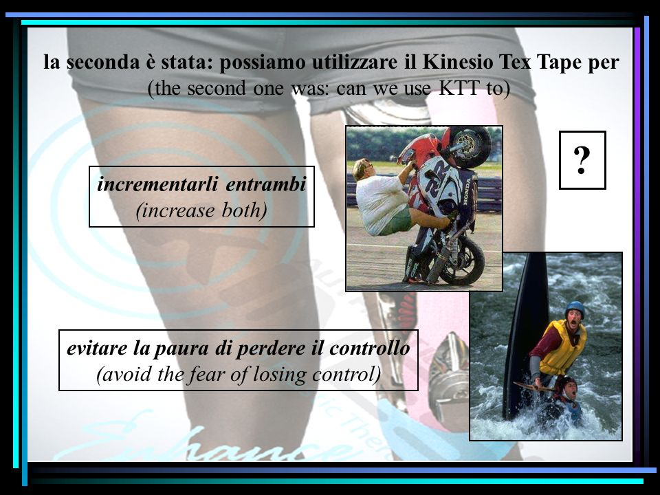 la seconda è stata: possiamo utilizzare il Kinesio Tex Tape per (the second one was: can we use KTT to) incrementarli entrambi (increase both) evitare