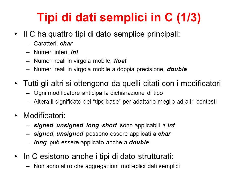 Tipi di dati semplici in C (2/3) Un carattere tra apici rappresenta una costante intera –Il carattere a rappresenta lintero 97, mentre A è pari a 65 –Il C non fa distinzione tra caratteri e interi: Esiste una corrispondenza biunivoca, data dalla tabella dei caratteri ASCII printf( %c ,f ) restituisce f, mentre printf( %d ,f ) restituisce 102 Anche i confronti tra caratteri (, ) si basano sullordine nella tabella ASCII –Usare char o unsigned char cambia solo la corrispondenza interi-caratteri Con unsigned tutti caratteri corrispondono esattamente ai 255 numeri ASCII Senza, i caratteri oltre il 127 ASCII corrispondono a (NumASCII - 256) La rappresentazione interna (n°bit) dipende dal calcolatore –Laggiunta di modificatori non sempre cambia il range di valori ammissibili –Lallocazione di memoria per ogni tipo rispetta sempre delle regole: Range(short int) Range(int) Range(long int) Range(signed int) = Range(int) = Range(unsigned int) Lo stesso vale per gli altri tipi –La tabella seguente indica quella che è la rappresentazione più comune