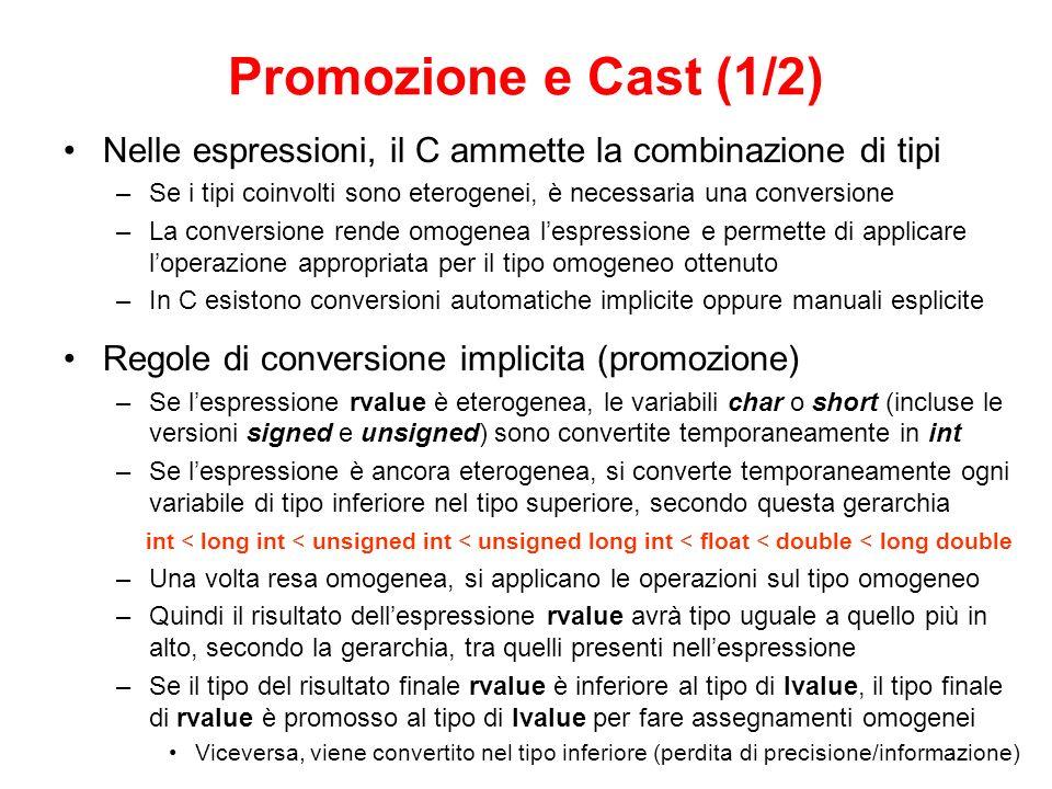 Promozione e Cast (1/2) Nelle espressioni, il C ammette la combinazione di tipi –Se i tipi coinvolti sono eterogenei, è necessaria una conversione –La conversione rende omogenea lespressione e permette di applicare loperazione appropriata per il tipo omogeneo ottenuto –In C esistono conversioni automatiche implicite oppure manuali esplicite Regole di conversione implicita (promozione) –Se lespressione rvalue è eterogenea, le variabili char o short (incluse le versioni signed e unsigned) sono convertite temporaneamente in int –Se lespressione è ancora eterogenea, si converte temporaneamente ogni variabile di tipo inferiore nel tipo superiore, secondo questa gerarchia int < long int < unsigned int < unsigned long int < float < double < long double –Una volta resa omogenea, si applicano le operazioni sul tipo omogeneo –Quindi il risultato dellespressione rvalue avrà tipo uguale a quello più in alto, secondo la gerarchia, tra quelli presenti nellespressione –Se il tipo del risultato finale rvalue è inferiore al tipo di lvalue, il tipo finale di rvalue è promosso al tipo di lvalue per fare assegnamenti omogenei Viceversa, viene convertito nel tipo inferiore (perdita di precisione/informazione)