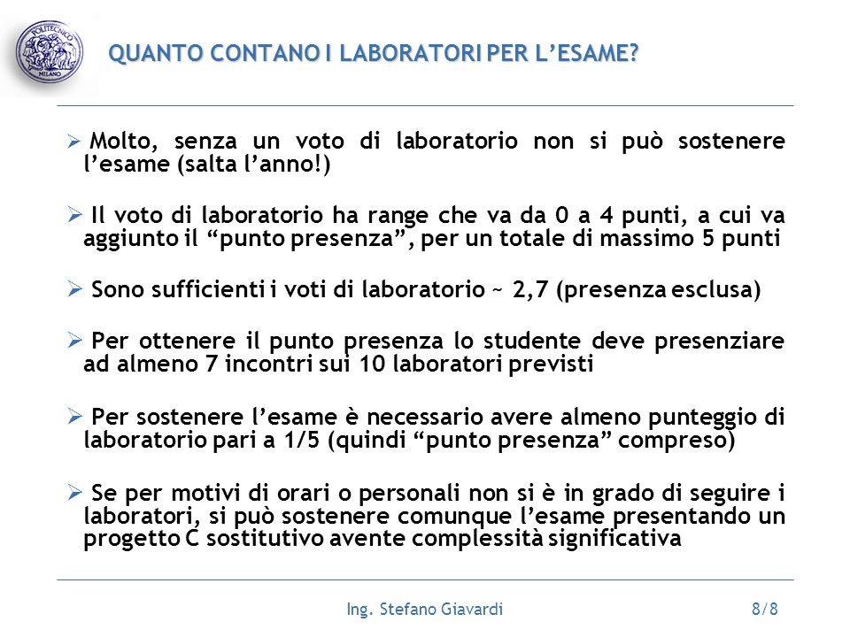 Ing. Stefano Giavardi8/8 QUANTO CONTANO I LABORATORI PER LESAME? Molto, senza un voto di laboratorio non si può sostenere lesame (salta lanno!) Il vot