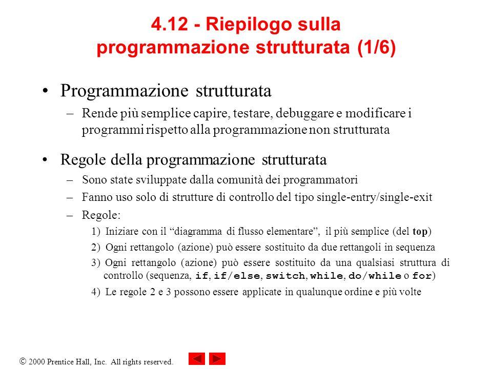 2000 Prentice Hall, Inc. All rights reserved. 4.12 - Riepilogo sulla programmazione strutturata (1/6) Programmazione strutturata –Rende più semplice c