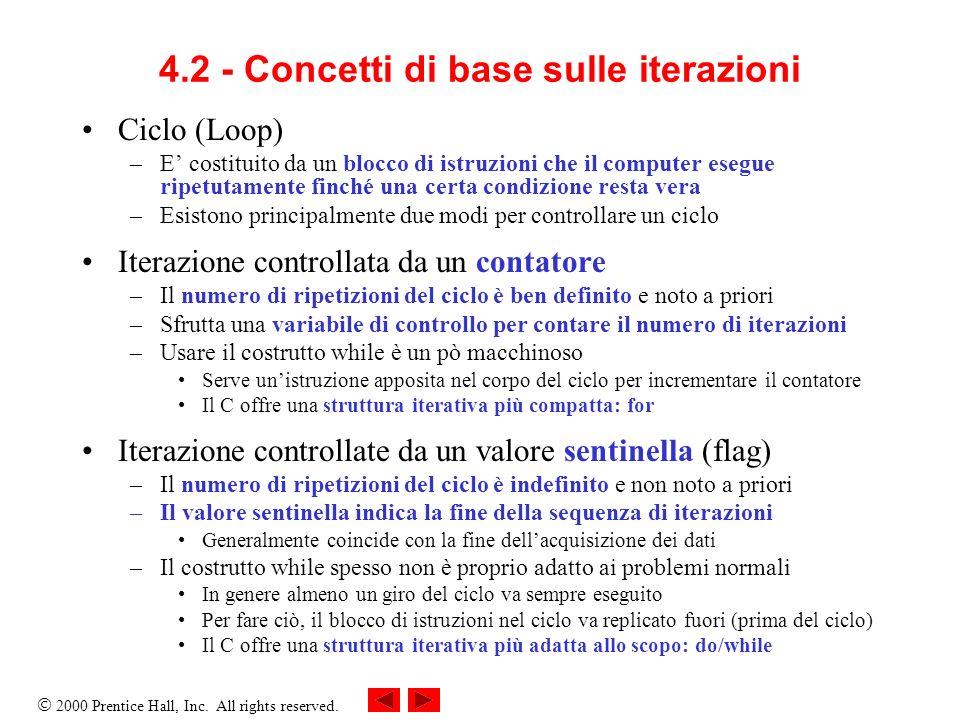 2000 Prentice Hall, Inc. All rights reserved. 4.2 - Concetti di base sulle iterazioni Ciclo (Loop) –E costituito da un blocco di istruzioni che il com