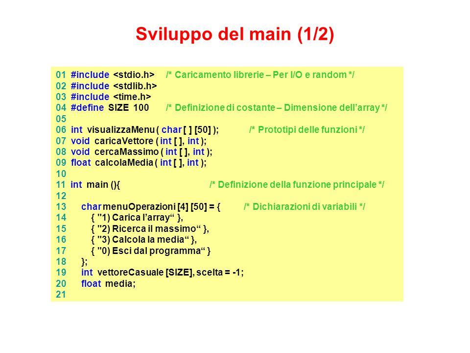 01 #include /* Caricamento librerie – Per I/O e random */ 02 #include 03 #include 04 #define SIZE 100 /* Definizione di costante – Dimensione dellarray */ 05 06 int visualizzaMenu ( char [ ] [50] ); /* Prototipi delle funzioni */ 07 void caricaVettore ( int [ ], int ); 08 void cercaMassimo ( int [ ], int ); 09 float calcolaMedia ( int [ ], int ); 10 11 int main (){ /* Definizione della funzione principale */ 12 13 char menuOperazioni [4] [50] = {/* Dichiarazioni di variabili */ 14 { 1) Carica larray }, 15 { 2) Ricerca il massimo }, 16 { 3) Calcola la media }, 17 { 0) Esci dal programma } 18 }; 19 int vettoreCasuale [SIZE], scelta = -1; 20 float media; 21 Sviluppo del main (1/2)